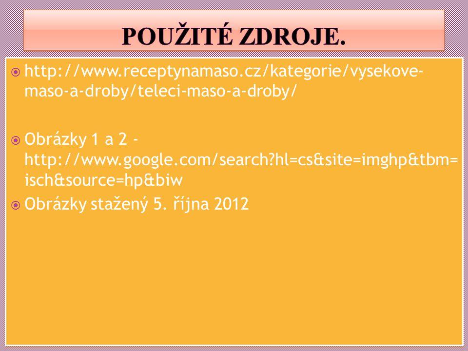  http://www.receptynamaso.cz/kategorie/vysekove- maso-a-droby/teleci-maso-a-droby/  Obrázky 1 a 2 - http://www.google.com/search?hl=cs&site=imghp&tbm= isch&source=hp&biw  Obrázky stažený 5.