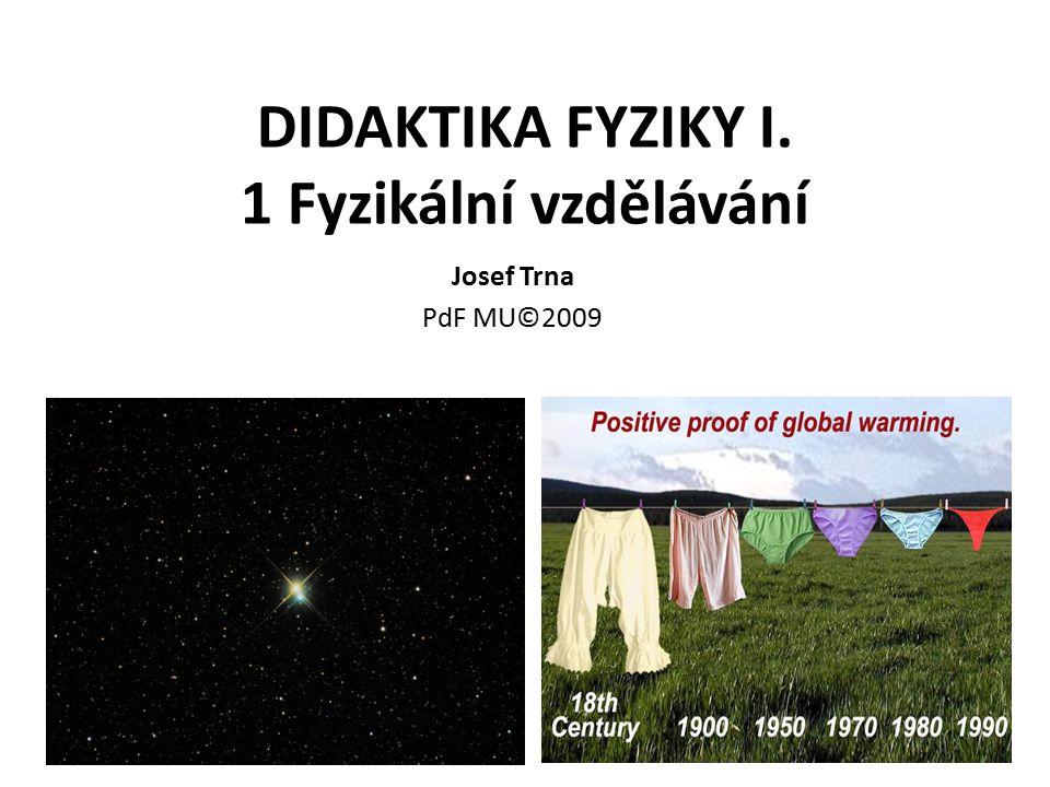 Přehled témat 1 Fyzikální vzdělávání (didaktika fyziky, vzdělávací systém, mezipředmětové vztahy, učitelská profese) 2 Vzdělávací cíle ve Fy (standardy, RVP) 3 Vzdělávací obsahy ve Fy (učivo, fyzikální pojmy-veličiny, zákony) 4 Vzdělávací technologie ve Fy (metody, formy a prostředky) 5 Fyzikální experimenty (pomůcky) 6 Fyzikální úlohy 7 Fyzikální učebnice (další informační zdroje ) 8 ICT ve Fy (názorná výuka) 9 Diagnostika a klasifikace ve Fy 10 Výuka Fy (vzdělávací fáze, příprava na výuku, PCK )