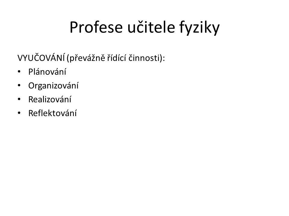 Profese učitele fyziky VYUČOVÁNÍ (převážně řídící činnosti): Plánování Organizování Realizování Reflektování