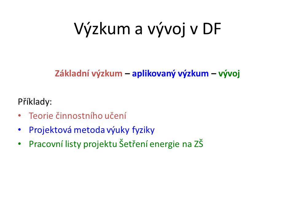 Výzkum a vývoj v DF Základní výzkum – aplikovaný výzkum – vývoj Příklady: Teorie činnostního učení Projektová metoda výuky fyziky Pracovní listy proje