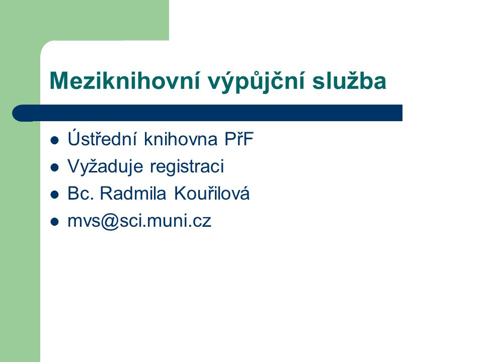 Meziknihovní výpůjční služba Ústřední knihovna PřF Vyžaduje registraci Bc. Radmila Kouřilová mvs@sci.muni.cz