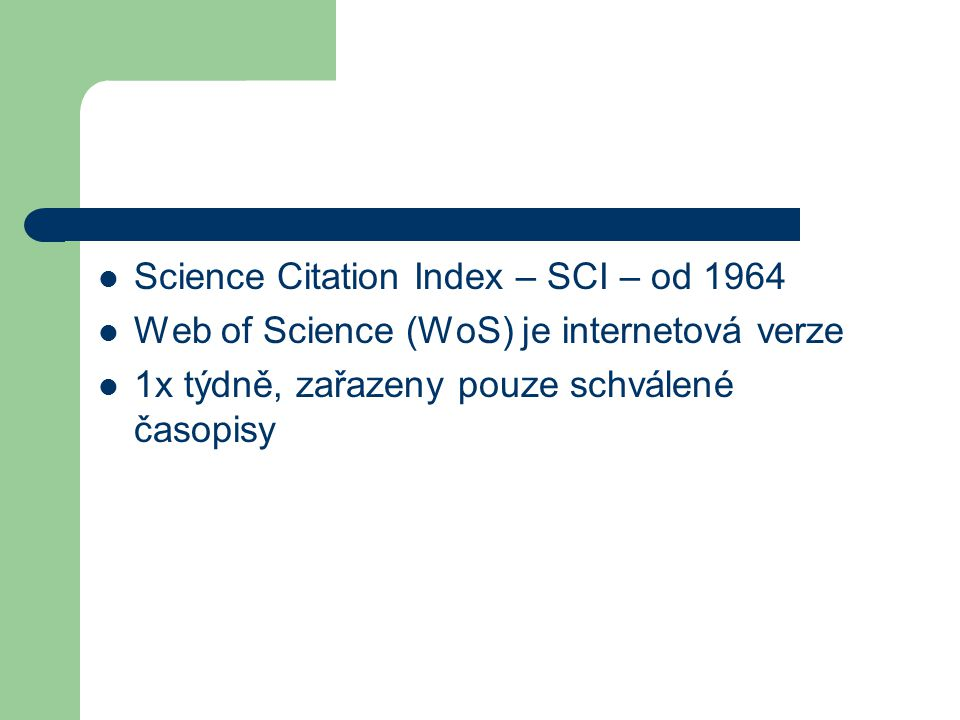 Science Citation Index – SCI – od 1964 Web of Science (WoS) je internetová verze 1x týdně, zařazeny pouze schválené časopisy