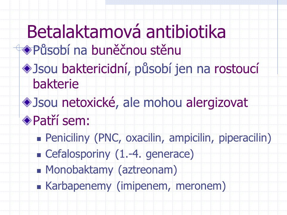 Betalaktamová antibiotika Působí na buněčnou stěnu Jsou baktericidní, působí jen na rostoucí bakterie Jsou netoxické, ale mohou alergizovat Patří sem: