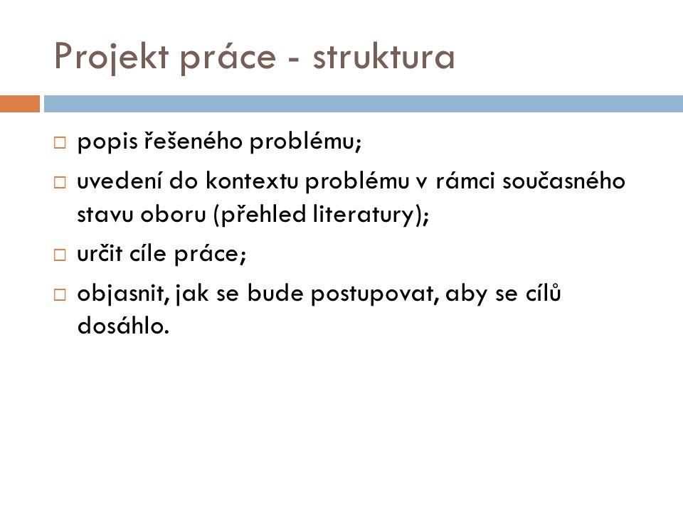 Projekt práce - struktura  popis řešeného problému;  uvedení do kontextu problému v rámci současného stavu oboru (přehled literatury);  určit cíle práce;  objasnit, jak se bude postupovat, aby se cílů dosáhlo.