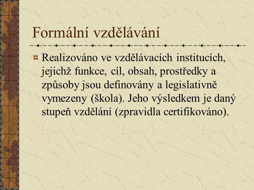 Formální vzdělávání Realizováno ve vzdělávacích institucích, jejichž funkce, cíl, obsah, prostředky a způsoby jsou definovány a legislativně vymezeny