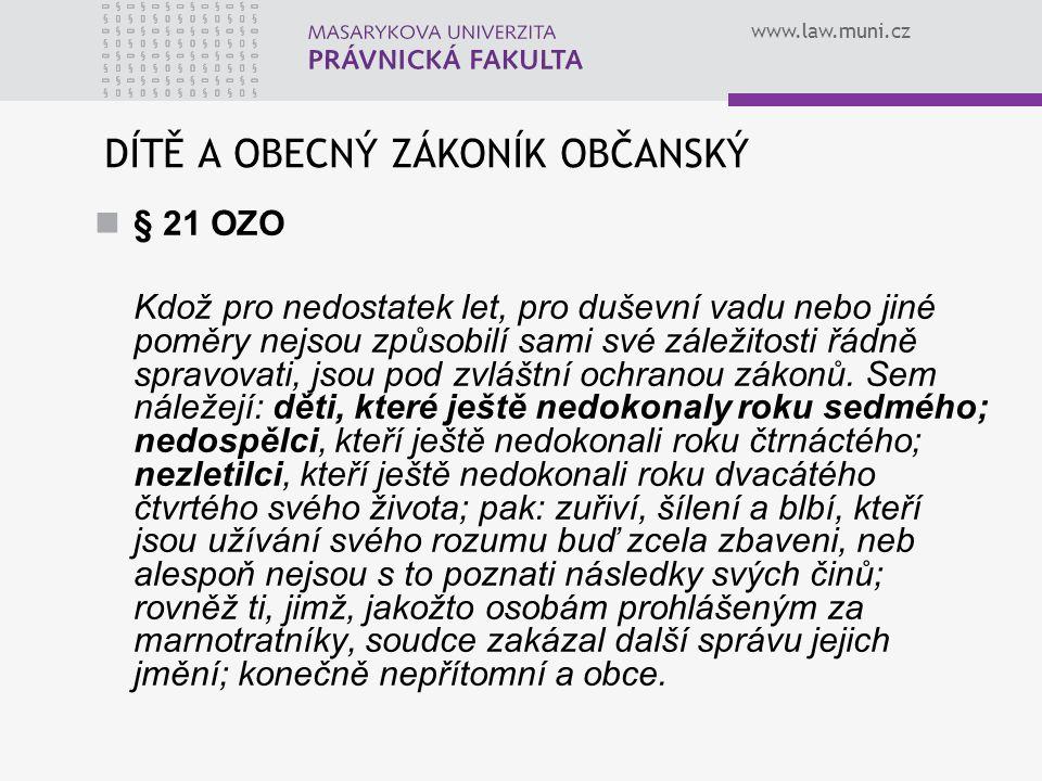 www.law.muni.cz DÍTĚ A OBECNÝ ZÁKONÍK OBČANSKÝ § 21 OZO Kdož pro nedostatek let, pro duševní vadu nebo jiné poměry nejsou způsobilí sami své záležitos