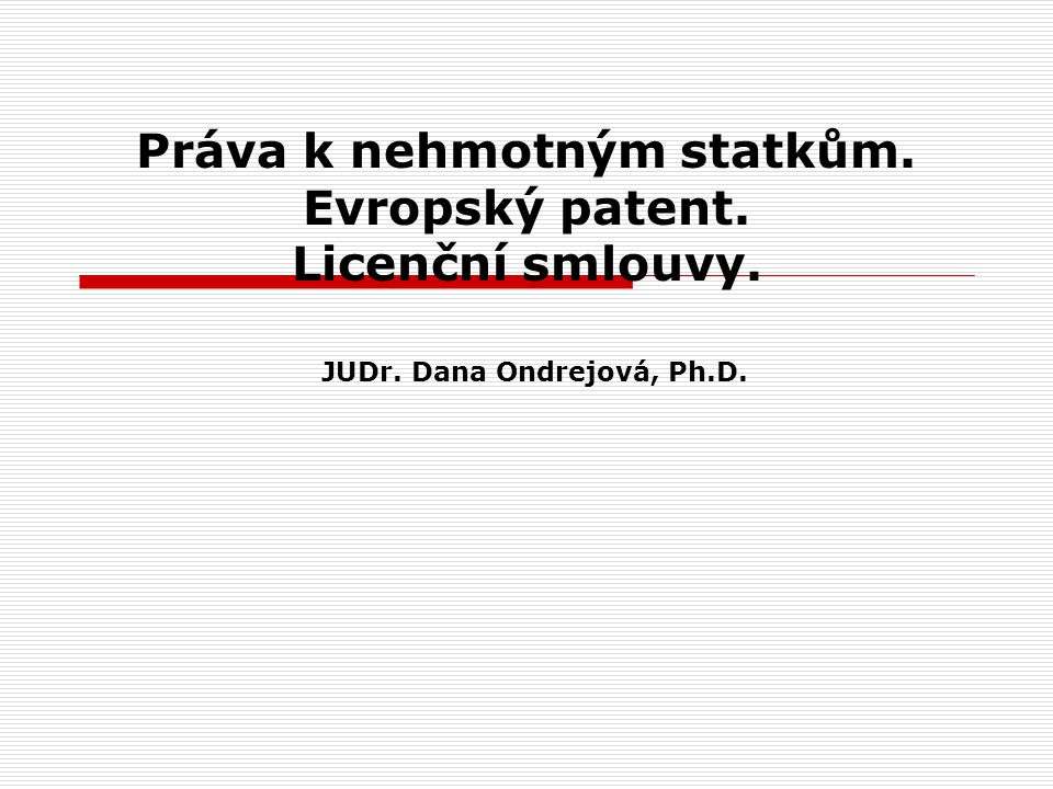 Práva k nehmotným statkům. Evropský patent. Licenční smlouvy. JUDr. Dana Ondrejová, Ph.D.