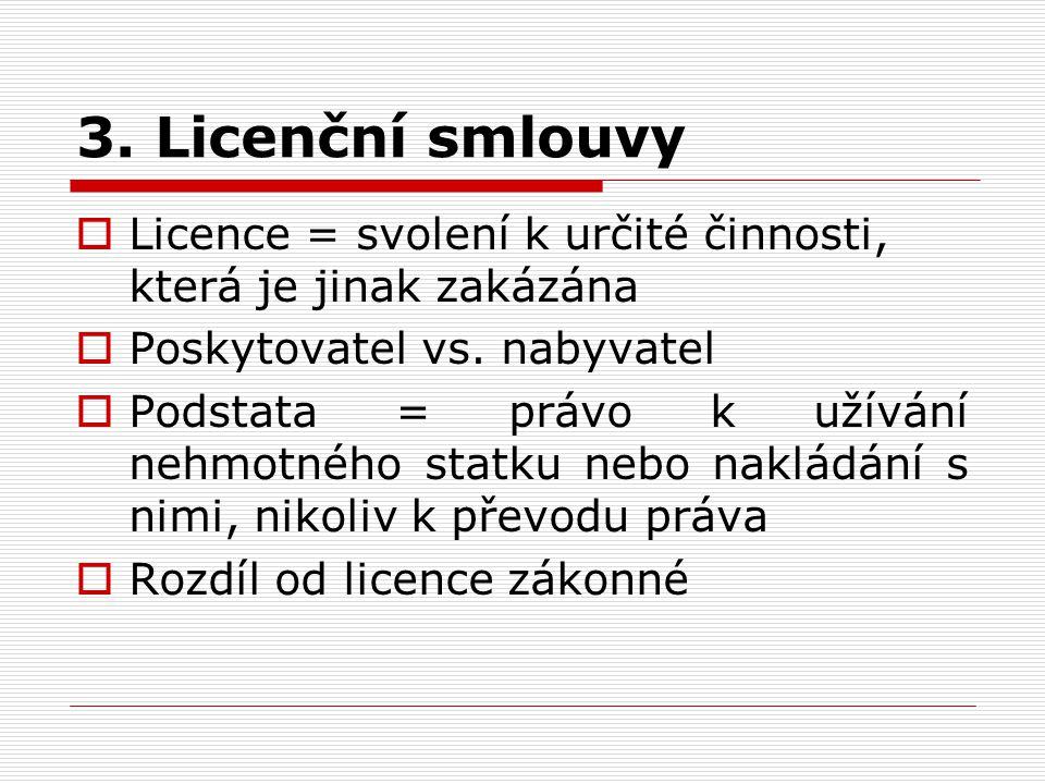 3. Licenční smlouvy  Licence = svolení k určité činnosti, která je jinak zakázána  Poskytovatel vs. nabyvatel  Podstata = právo k užívání nehmotnéh