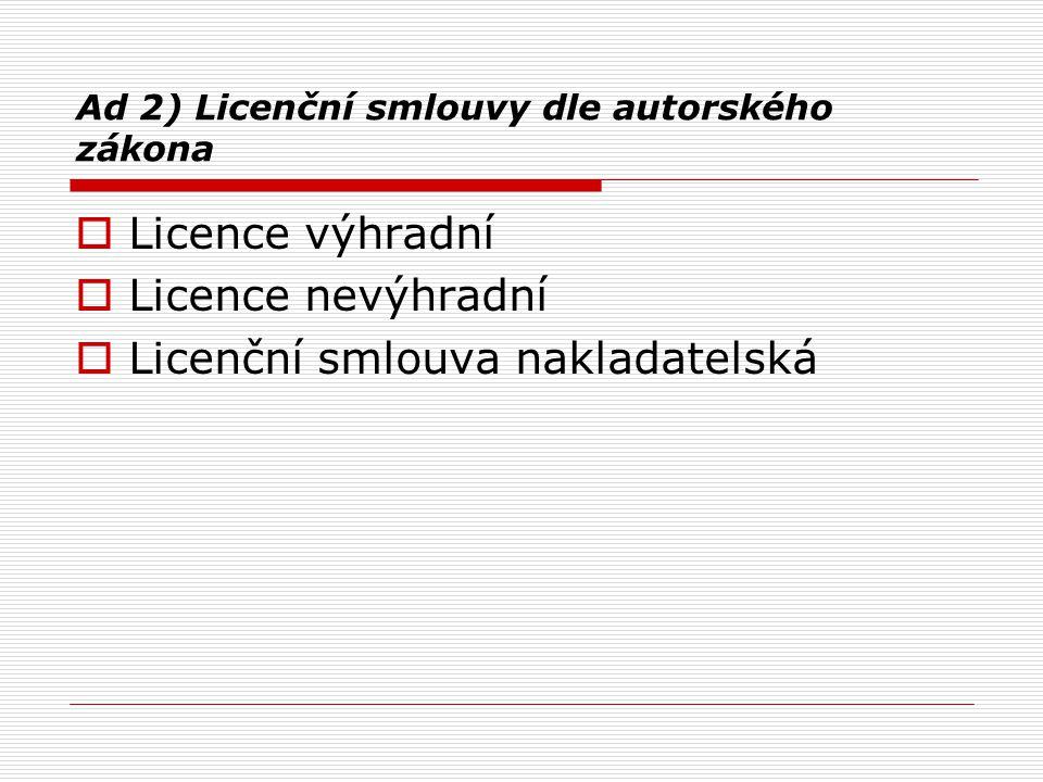 Ad 2) Licenční smlouvy dle autorského zákona  Licence výhradní  Licence nevýhradní  Licenční smlouva nakladatelská