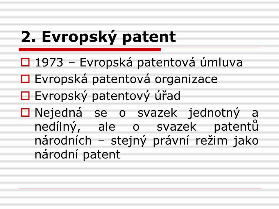 2. Evropský patent  1973 – Evropská patentová úmluva  Evropská patentová organizace  Evropský patentový úřad  Nejedná se o svazek jednotný a nedíl