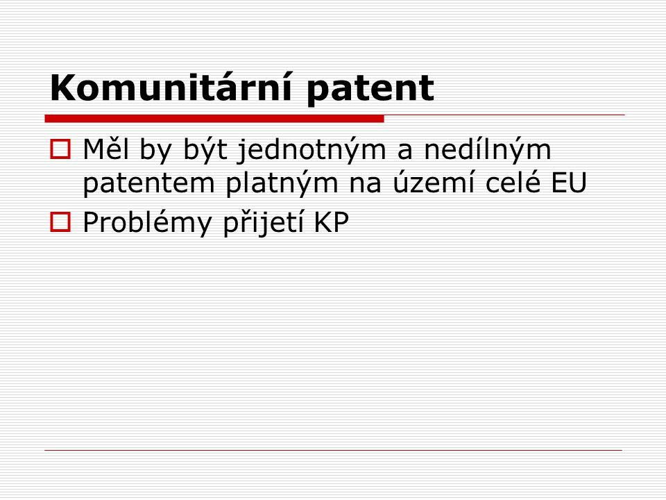 Komunitární patent  Měl by být jednotným a nedílným patentem platným na území celé EU  Problémy přijetí KP