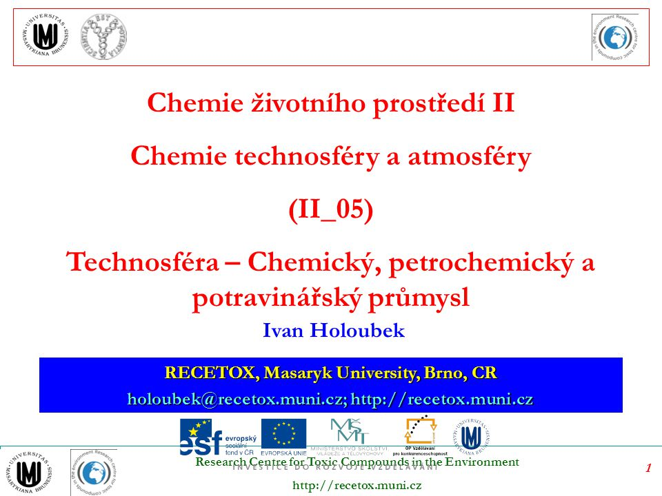 1 Research Centre for Toxic Compounds in the Environment http://recetox.muni.cz RECETOX, Masaryk University, Brno, CR holoubek@recetox.muni.cz; http:/