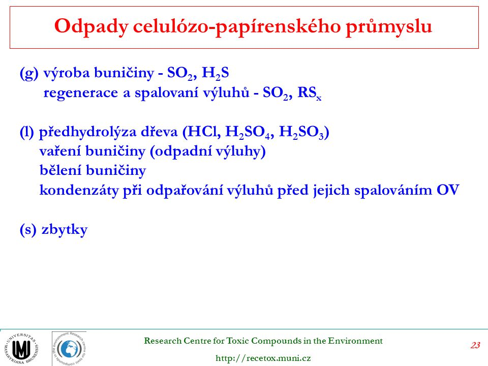 23 Research Centre for Toxic Compounds in the Environment http://recetox.muni.cz (g) výroba buničiny - SO 2, H 2 S regenerace a spalovaní výluhů - SO