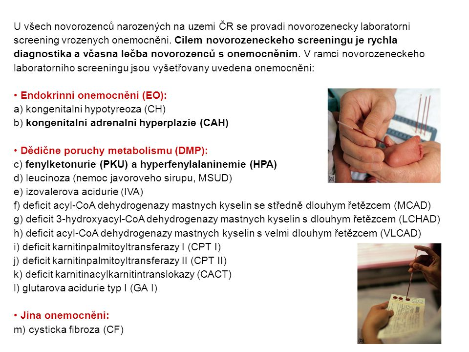 Cystická fibróza (CF) Nález při novorozeneckém screeningu: zvýšený imunoreaktivní trypsinogen Popis stavu: CFTR protein (cystic fibrosis transmembrane conductance regulator, transmembránový regulátor vodivosti) reguluje transport chloridových iontů, který je důležitý pro funkci plic, horních cest dýchacích, pankreatu, jater, potních žlaz a pohlavního ústrojí.