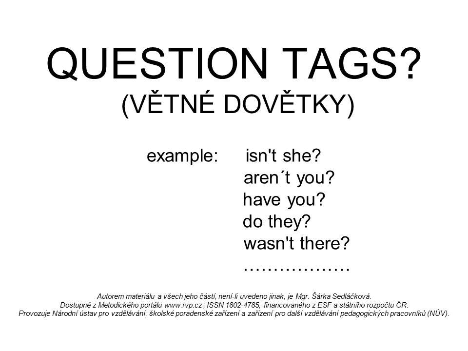 QUESTION TAGS? (VĚTNÉ DOVĚTKY) example: isn't she? aren´t you? have you? do they? wasn't there? ……………… Autorem materiálu a všech jeho částí, není-li u