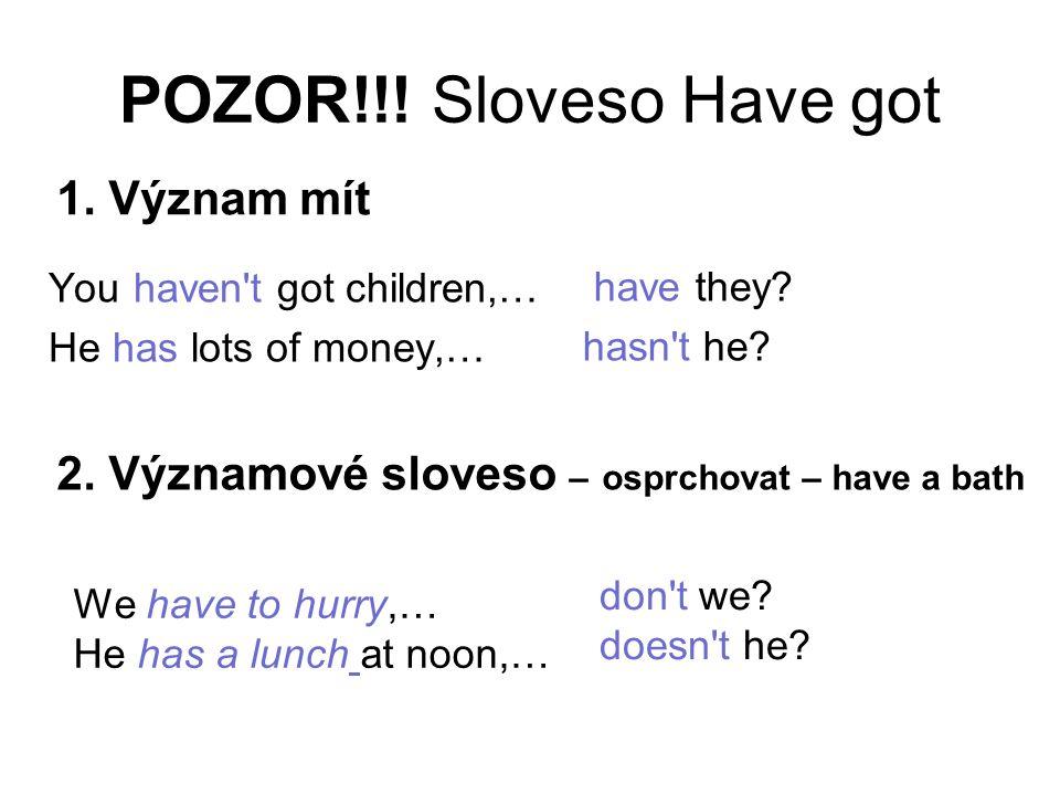 POZOR!!! Sloveso Have got You haven't got children,… He has lots of money,… have they? hasn't he? 1. Význam mít 2. Významové sloveso – osprchovat – ha