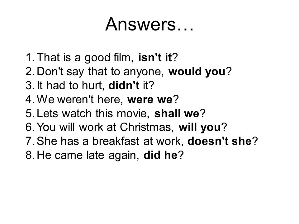 Answers… 1.That is a good film, isn't it? 2.Don't say that to anyone, would you? 3.It had to hurt, didn't it? 4.We weren't here, were we? 5.Lets watch