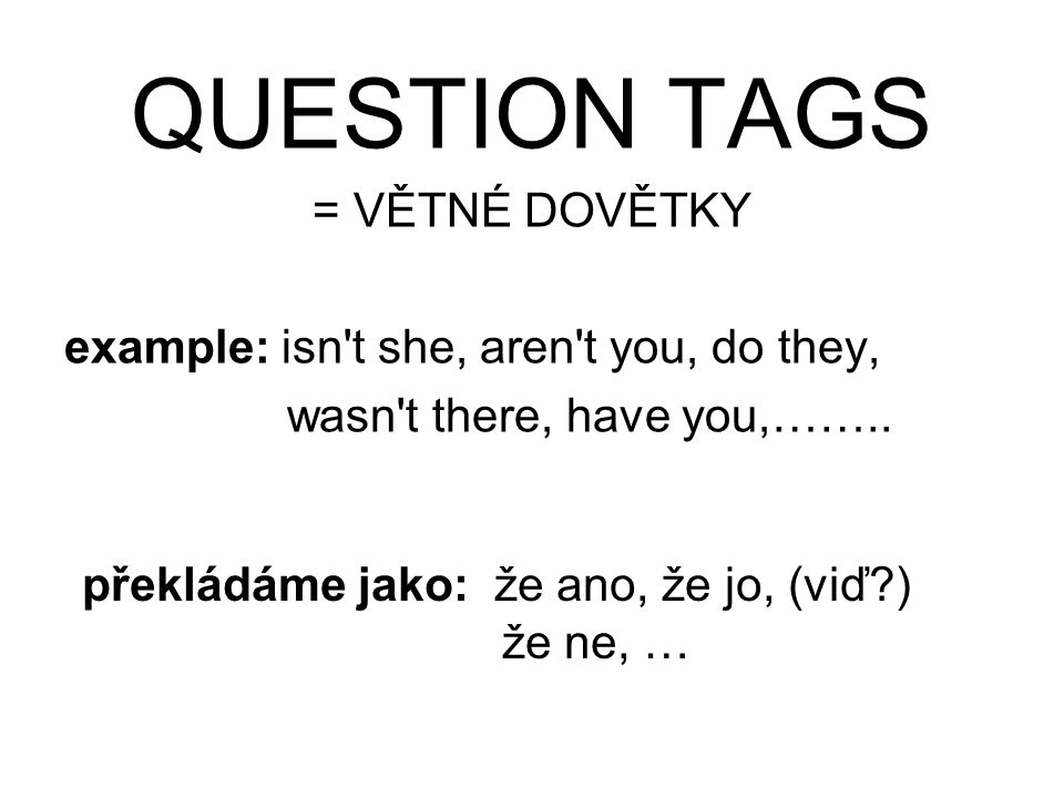 QUESTION TAGS = VĚTNÉ DOVĚTKY example: isn't she, aren't you, do they, wasn't there, have you,…….. překládáme jako: že ano, že jo, (viď?) že ne, …