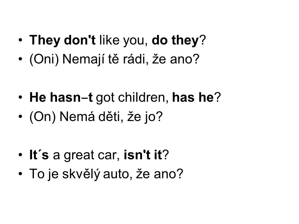 They don't like you, do they? (Oni) Nemají tě rádi, že ano? He hasn ‒ t got children, has he? (On) Nemá děti, že jo? It´s a great car, isn't it? To je