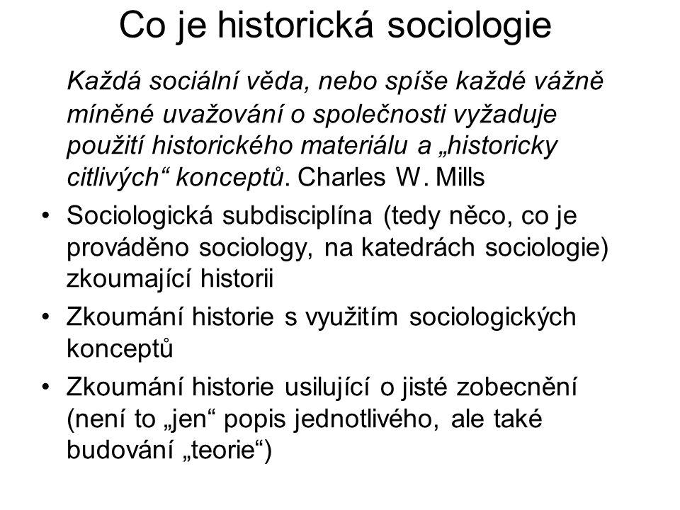 Proč je historická sociologie důležitá Klasici se historickou sociologií zabývali Protože se vyučuje a praktikuje Vyplývá to z logiky sociologického zkoumání –zařazení historické dimenze může bránit přehnaným generalizacím o současné společnosti a zároveň umožňuje současnost lépe poznat –může pomoci kritizovat současnost –může pomoci poznat minulost historicky orientované analýzy jsou v sociologii obzvláště populární v dobách jako je ta naše, kdy pro svět jako celek - stejně tak pro vůdce a vítěze jako pro periferii a industrializující se národy - platí, že budoucnost je nejistá (Theda Skocpol)