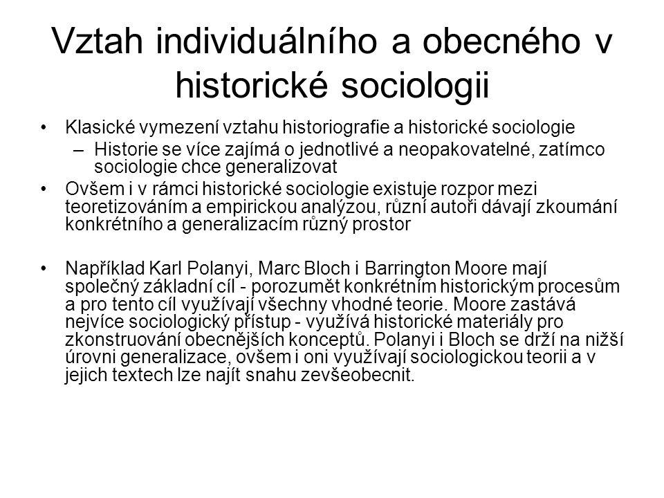 Vztah individuálního a obecného v historické sociologii Klasické vymezení vztahu historiografie a historické sociologie –Historie se více zajímá o jednotlivé a neopakovatelné, zatímco sociologie chce generalizovat Ovšem i v rámci historické sociologie existuje rozpor mezi teoretizováním a empirickou analýzou, různí autoři dávají zkoumání konkrétního a generalizacím různý prostor Například Karl Polanyi, Marc Bloch i Barrington Moore mají společný základní cíl - porozumět konkrétním historickým procesům a pro tento cíl využívají všechny vhodné teorie.