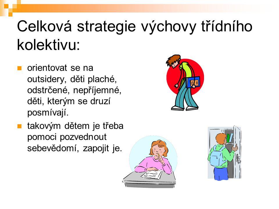 Celková strategie výchovy třídního kolektivu: orientovat se na outsidery, děti plaché, odstrčené, nepříjemné, děti, kterým se druzí posmívají. takovým