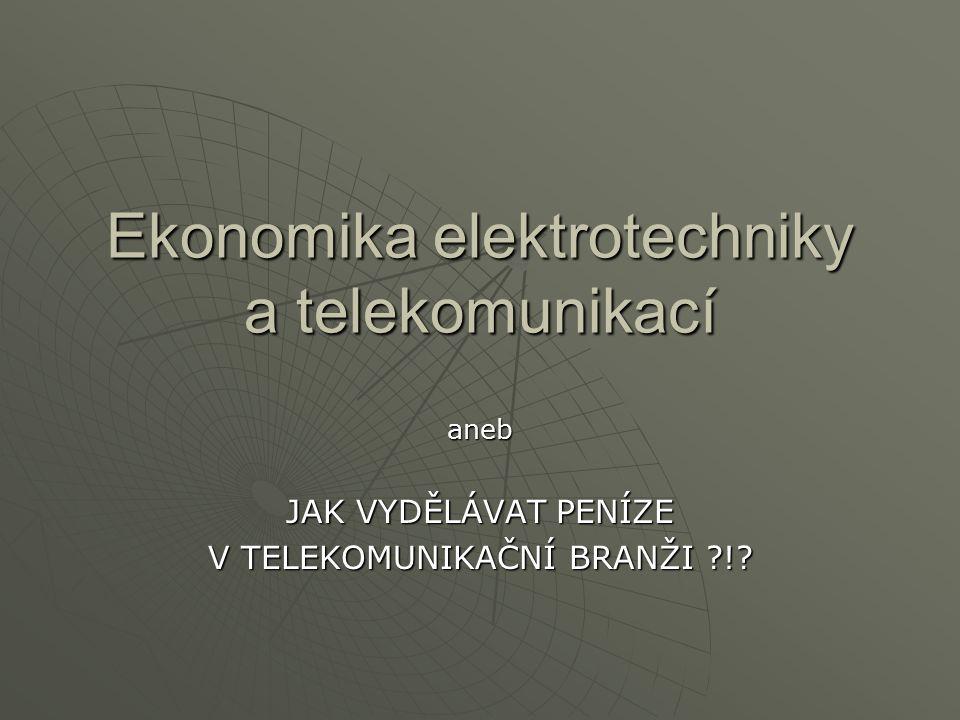 Ekonomika elektrotechniky a telekomunikací aneb JAK VYDĚLÁVAT PENÍZE V TELEKOMUNIKAČNÍ BRANŽI !