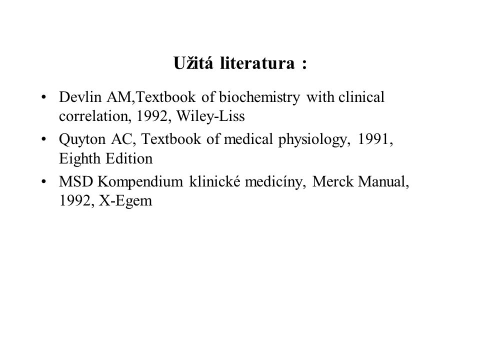 Užitá literatura : Devlin AM,Textbook of biochemistry with clinical correlation, 1992, Wiley-Liss Quyton AC, Textbook of medical physiology, 1991, Eighth Edition MSD Kompendium klinické medicíny, Merck Manual, 1992, X-Egem