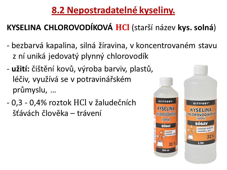 8.2 Nepostradatelné kyseliny. KYSELINA CHLOROVODÍKOVÁ HCl (starší název kys. solná) - bezbarvá kapalina, silná žíravina, v koncentrovaném stavu z ní u