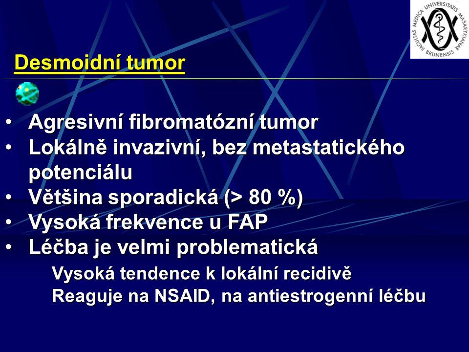 Desmoidní tumor Agresivní fibromatózní tumorAgresivní fibromatózní tumor Lokálně invazivní, bez metastatického potenciáluLokálně invazivní, bez metastatického potenciálu Většina sporadická (> 80 %)Většina sporadická (> 80 %) Vysoká frekvence u FAPVysoká frekvence u FAP Léčba je velmi problematickáLéčba je velmi problematická Vysoká tendence k lokální recidivě Reaguje na NSAID, na antiestrogenní léčbu