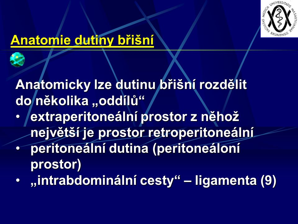 """Anatomie dutiny břišní Anatomicky lze dutinu břišní rozdělit do několika """"oddílů extraperitoneální prostor z něhož největší je prostor retroperitoneálníextraperitoneální prostor z něhož největší je prostor retroperitoneální peritoneální dutina (peritoneáloní prostor)peritoneální dutina (peritoneáloní prostor) """"intrabdominální cesty – ligamenta (9)""""intrabdominální cesty – ligamenta (9)"""