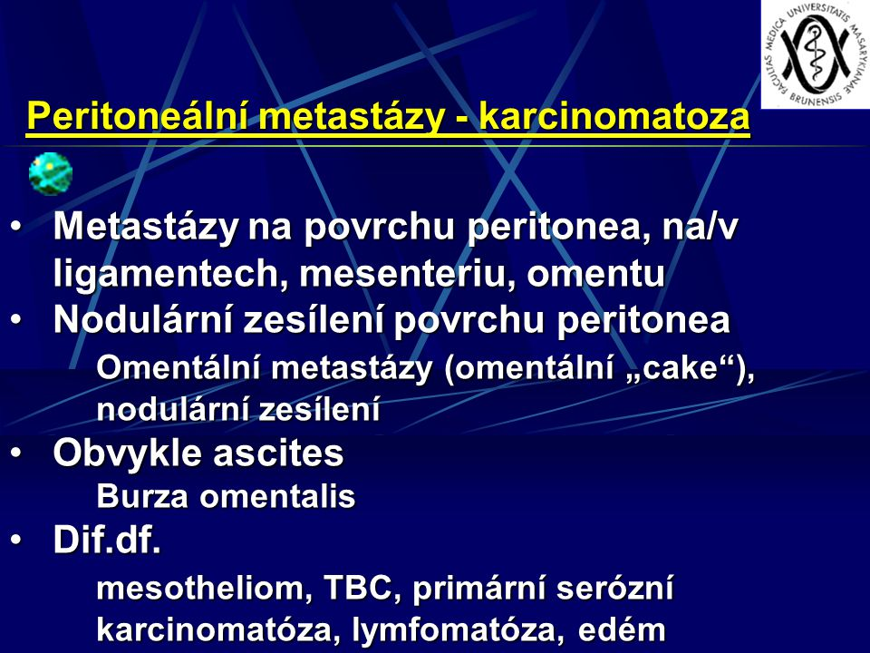 "Peritoneální metastázy - karcinomatoza Metastázy na povrchu peritonea, na/v ligamentech, mesenteriu, omentuMetastázy na povrchu peritonea, na/v ligamentech, mesenteriu, omentu Nodulární zesílení povrchu peritoneaNodulární zesílení povrchu peritonea Omentální metastázy (omentální ""cake ), nodulární zesílení Obvykle ascitesObvykle ascites Burza omentalis Dif.df.Dif.df."