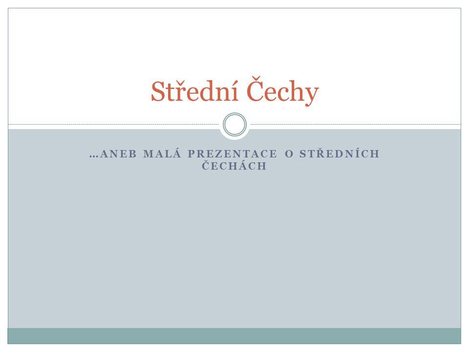 …ANEB MALÁ PREZENTACE O STŘEDNÍCH ČECHÁCH Střední Čechy