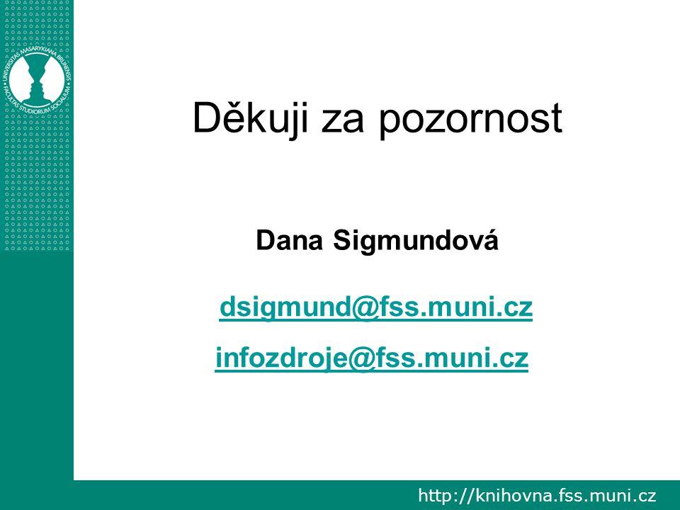 http://knihovna.fss.muni.cz Děkuji za pozornost Dana Sigmundová dsigmund@fss.muni.cz infozdroje@fss.muni.cz