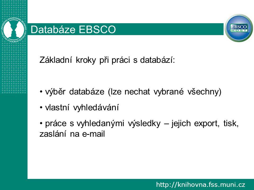 http://knihovna.fss.muni.cz Databáze EBSCO Základní kroky při práci s databází: výběr databáze (lze nechat vybrané všechny) vlastní vyhledávání práce s vyhledanými výsledky – jejich export, tisk, zaslání na e-mail
