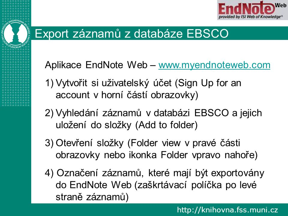 """http://knihovna.fss.muni.cz Export záznamů 5) Kliknout na export (ikona papíru se zelenou šipkou nad záznamy) 6) Zvolit druhou variantu – Direct export to EndNote Web 7) Save 8) Pokud vše proběhlo úspěšně, tak budete """"přelinkováni do aplikace EndNote Web (je zapotřebí být v ní přihlášen)"""