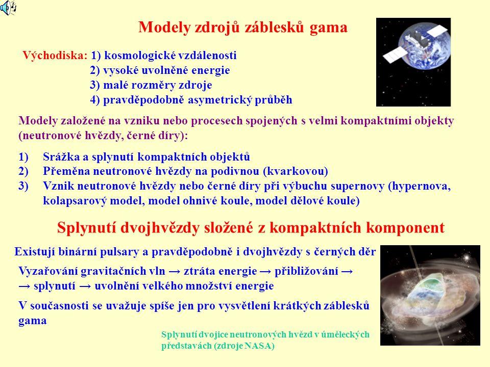 Modely zdrojů záblesků gama Modely založené na vzniku nebo procesech spojených s velmi kompaktními objekty (neutronové hvězdy, černé díry): 1)Srážka a splynutí kompaktních objektů 2)Přeměna neutronové hvězdy na podivnou (kvarkovou) 3)Vznik neutronové hvězdy nebo černé díry při výbuchu supernovy (hypernova, kolapsarový model, model ohnivé koule, model dělové koule) Východiska: 1) kosmologické vzdálenosti 2) vysoké uvolněné energie 3) malé rozměry zdroje 4) pravděpodobně asymetrický průběh Splynutí dvojhvězdy složené z kompaktních komponent Existují binární pulsary a pravděpodobně i dvojhvězdy s černých děr Vyzařování gravitačních vln → ztráta energie → přibližování → → splynutí → uvolnění velkého množství energie V současnosti se uvažuje spíše jen pro vysvětlení krátkých záblesků gama Splynutí dvojice neutronových hvězd v úměleckých představách (zdroje NASA)