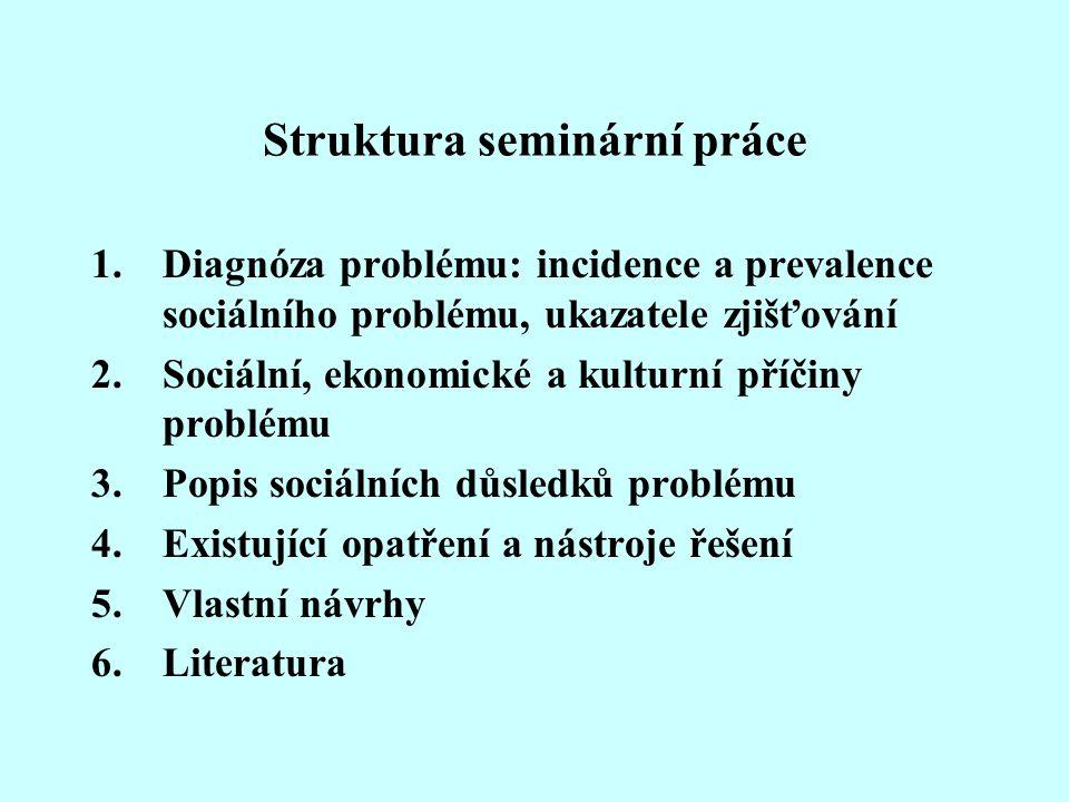 Struktura seminární práce 1.Diagnóza problému: incidence a prevalence sociálního problému, ukazatele zjišťování 2.Sociální, ekonomické a kulturní příč