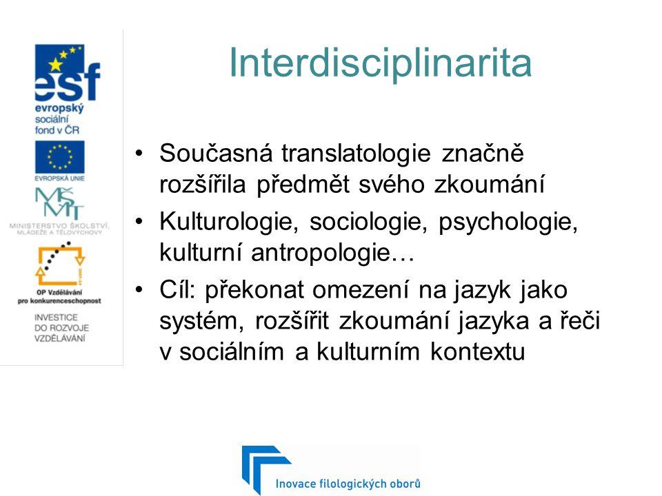 Interdisciplinarita Současná translatologie značně rozšířila předmět svého zkoumání Kulturologie, sociologie, psychologie, kulturní antropologie… Cíl: