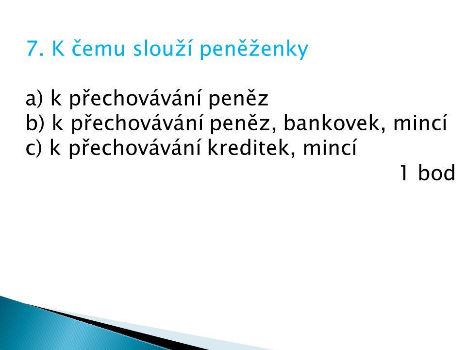 7. K čemu slouží peněženky a) k přechovávání peněz b) k přechovávání peněz, bankovek, mincí c) k přechovávání kreditek, mincí 1 bod
