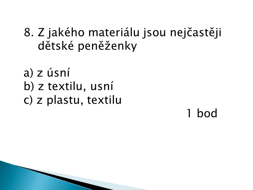 8. Z jakého materiálu jsou nejčastěji dětské peněženky a) z úsní b) z textilu, usní c) z plastu, textilu 1 bod