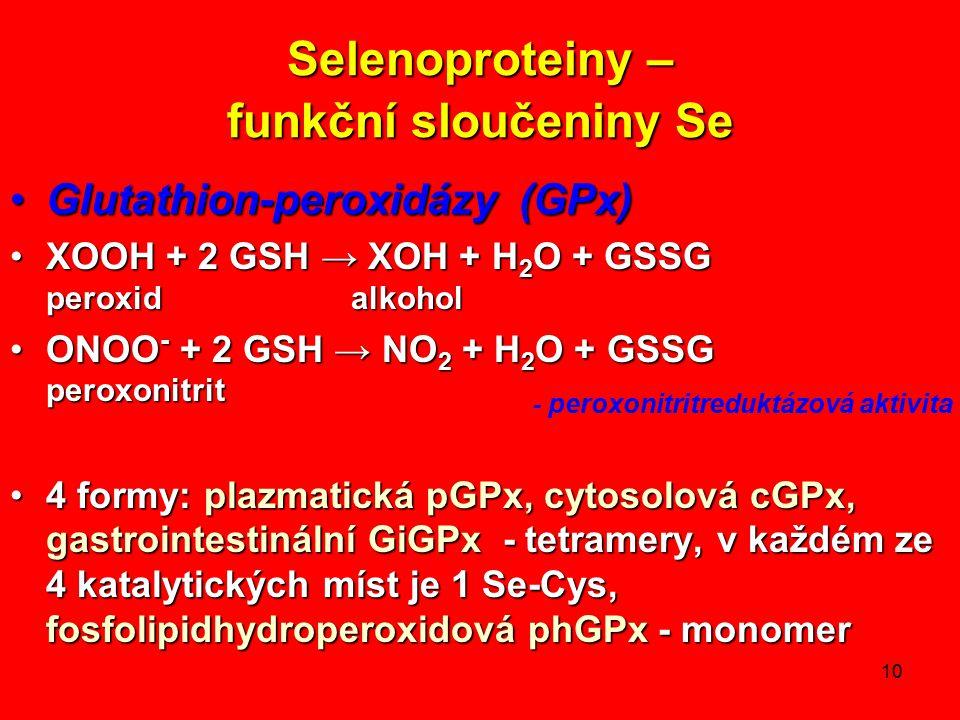 10 Selenoproteiny – funkční sloučeniny Se Glutathion-peroxidázy (GPx)Glutathion-peroxidázy (GPx) XOOH + 2 GSH → XOH + H 2 O + GSSG peroxid alkoholXOOH + 2 GSH → XOH + H 2 O + GSSG peroxid alkohol ONOO - + 2 GSH → NO 2 + H 2 O + GSSG peroxonitritONOO - + 2 GSH → NO 2 + H 2 O + GSSG peroxonitrit 4 formy: plazmatická pGPx, cytosolová cGPx, gastrointestinální GiGPx - tetramery, v každém ze 4 katalytických míst je 1 Se-Cys, fosfolipidhydroperoxidová phGPx - monomer4 formy: plazmatická pGPx, cytosolová cGPx, gastrointestinální GiGPx - tetramery, v každém ze 4 katalytických míst je 1 Se-Cys, fosfolipidhydroperoxidová phGPx - monomer - peroxonitritreduktázová aktivita
