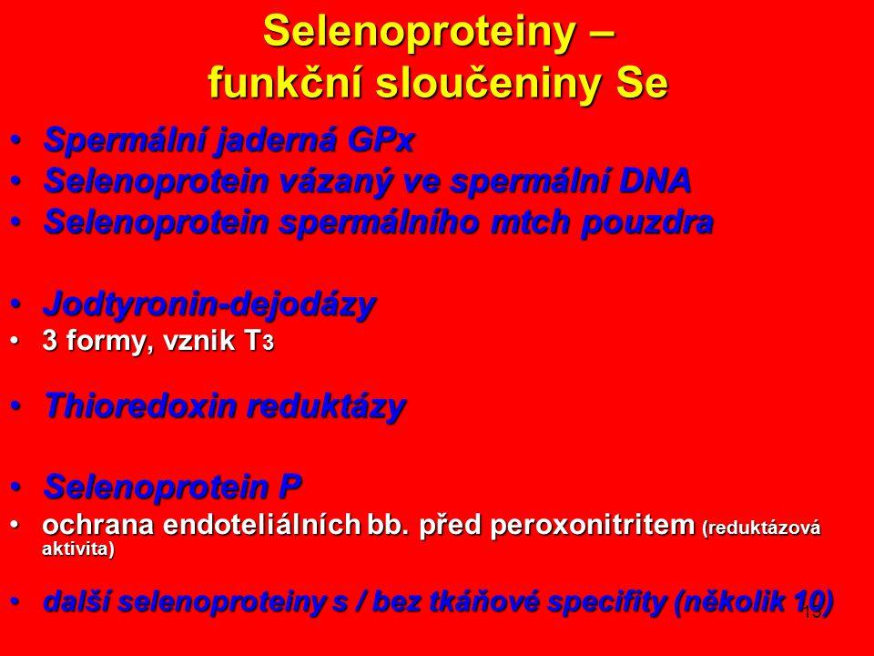 13 Selenoproteiny – funkční sloučeniny Se Spermální jaderná GPxSpermální jaderná GPx Selenoprotein vázaný ve spermální DNASelenoprotein vázaný ve spermální DNA Selenoprotein spermálního mtch pouzdraSelenoprotein spermálního mtch pouzdra Jodtyronin-dejodázyJodtyronin-dejodázy 3 formy, vznik T 33 formy, vznik T 3 Thioredoxin reduktázyThioredoxin reduktázy Selenoprotein PSelenoprotein P ochrana endoteliálních bb.