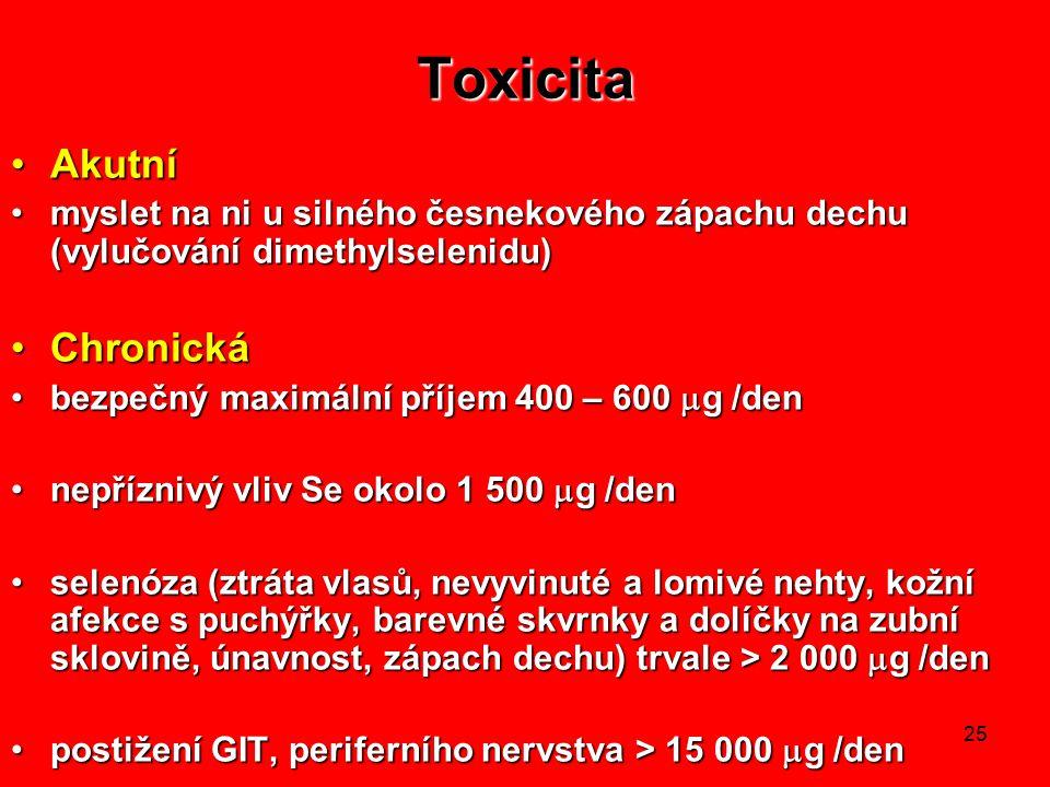 25 Toxicita AkutníAkutní myslet na ni u silného česnekového zápachu dechu (vylučování dimethylselenidu)myslet na ni u silného česnekového zápachu dechu (vylučování dimethylselenidu) ChronickáChronická bezpečný maximální příjem 400 – 600  g /denbezpečný maximální příjem 400 – 600  g /den nepříznivý vliv Se okolo 1 500  g /dennepříznivý vliv Se okolo 1 500  g /den selenóza (ztráta vlasů, nevyvinuté a lomivé nehty, kožní afekce s puchýřky, barevné skvrnky a dolíčky na zubní sklovině, únavnost, zápach dechu) trvale > 2 000  g /denselenóza (ztráta vlasů, nevyvinuté a lomivé nehty, kožní afekce s puchýřky, barevné skvrnky a dolíčky na zubní sklovině, únavnost, zápach dechu) trvale > 2 000  g /den postižení GIT, periferního nervstva > 15 000  g /denpostižení GIT, periferního nervstva > 15 000  g /den