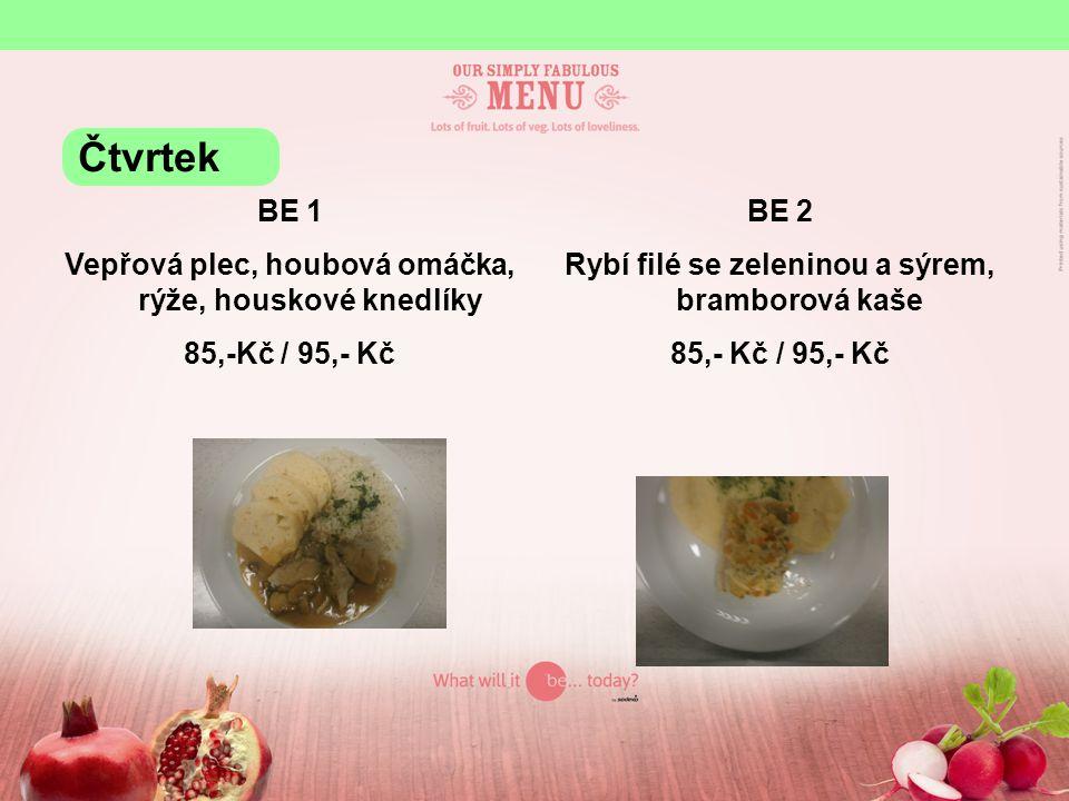 BE 1 Vepřová plec, houbová omáčka, rýže, houskové knedlíky 85,-Kč / 95,- Kč BE 2 Rybí filé se zeleninou a sýrem, bramborová kaše 85,- Kč / 95,- Kč Čtvrtek