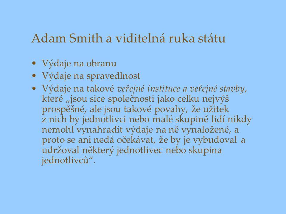 """Adam Smith a viditelná ruka státu Výdaje na obranu Výdaje na spravedlnost Výdaje na takové veřejné instituce a veřejné stavby, které """"jsou sice společnosti jako celku nejvýš prospěšné, ale jsou takové povahy, že užitek z nich by jednotlivci nebo malé skupině lidí nikdy nemohl vynahradit výdaje na ně vynaložené, a proto se ani nedá očekávat, že by je vybudoval a udržoval některý jednotlivec nebo skupina jednotlivců ."""