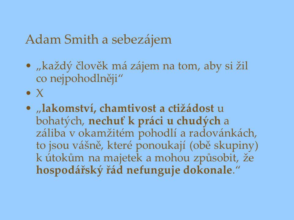 """Adam Smith a sebezájem """"každý člověk má zájem na tom, aby si žil co nejpohodlněji X """"lakomství, chamtivost a ctižádost u bohatých, nechuť k práci u chudých a záliba v okamžitém pohodlí a radovánkách, to jsou vášně, které ponoukají (obě skupiny) k útokům na majetek a mohou způsobit, že hospodářský řád nefunguje dokonale."""