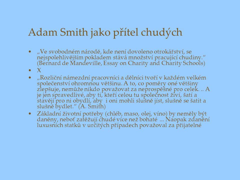 """Adam Smith jako přítel chudých """"Ve svobodném národě, kde není dovoleno otrokářství, se nejspolehlivějším pokladem stává množství pracující chudiny. (Bernard de Mandeville, Essay on Charity and Charity Schools) X """"Rozliční námezdní pracovníci a dělníci tvoří v každém velkém společenství ohromnou většinu."""