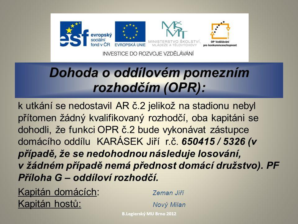 B.Legierský MU Brno 2012 Dohoda o oddílovém pomezním rozhodčím (OPR): k utkání se nedostavil AR č.2 jelikož na stadionu nebyl přítomen žádný kvalifikovaný rozhodčí, oba kapitáni se dohodli, že funkci OPR č.2 bude vykonávat zástupce domácího oddílu KARÁSEK Jiří r.č.