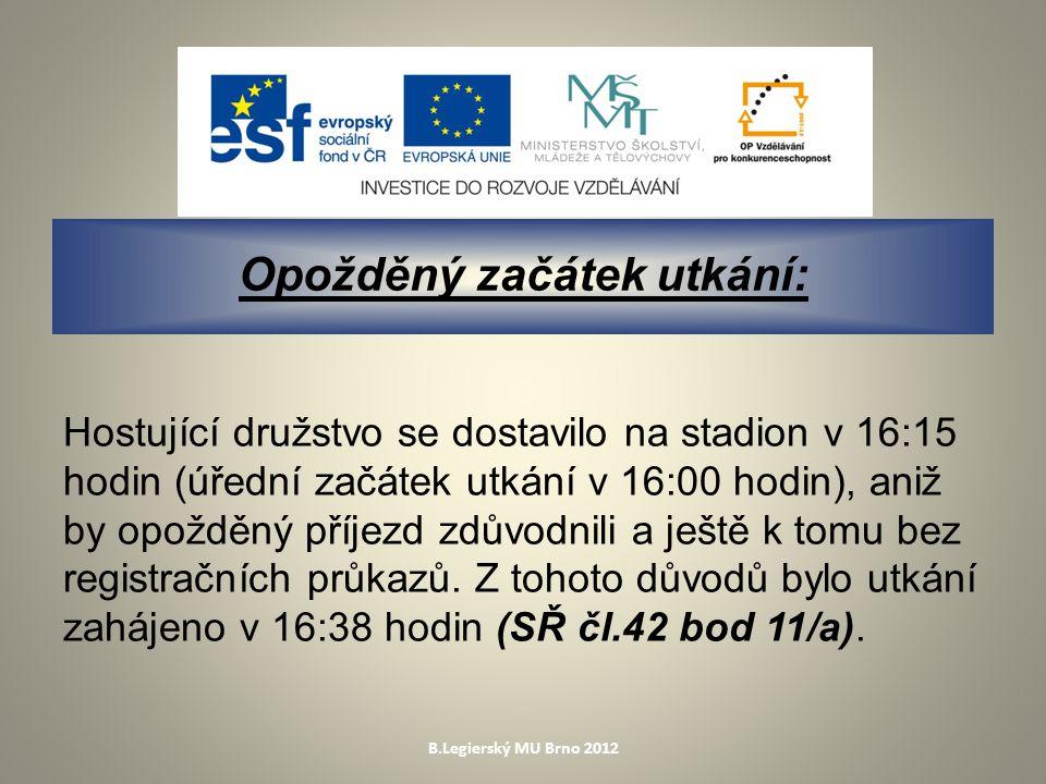 B.Legierský MU Brno 2012 Opožděný začátek utkání: Hostující družstvo se dostavilo na stadion v 16:15 hodin (úřední začátek utkání v 16:00 hodin), aniž by opožděný příjezd zdůvodnili a ještě k tomu bez registračních průkazů.